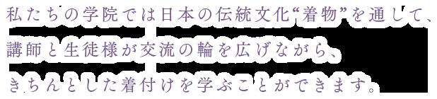 """私たちの学院では日本の伝統文化""""着物""""を通して、講師と生徒様が交流の輪を広げながら、きちんとした着付けを学ぶことができます。"""