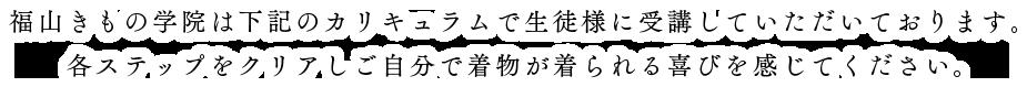 福山きもの学院は下記のカリキュラムで生徒様に受講していただいております。各ステップをクリアしご自分で着物が着られる喜びを感じてください。